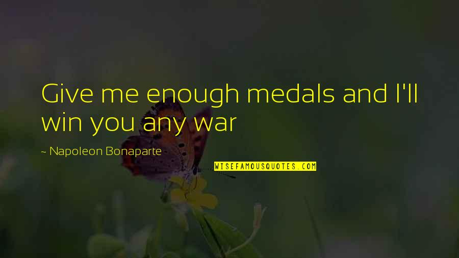 Me Me Me Quotes By Napoleon Bonaparte: Give me enough medals and I'll win you
