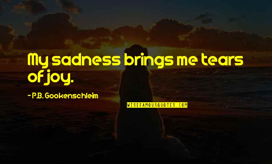 Me Me Me Quotes By P.B. Gookenschleim: My sadness brings me tears of joy.