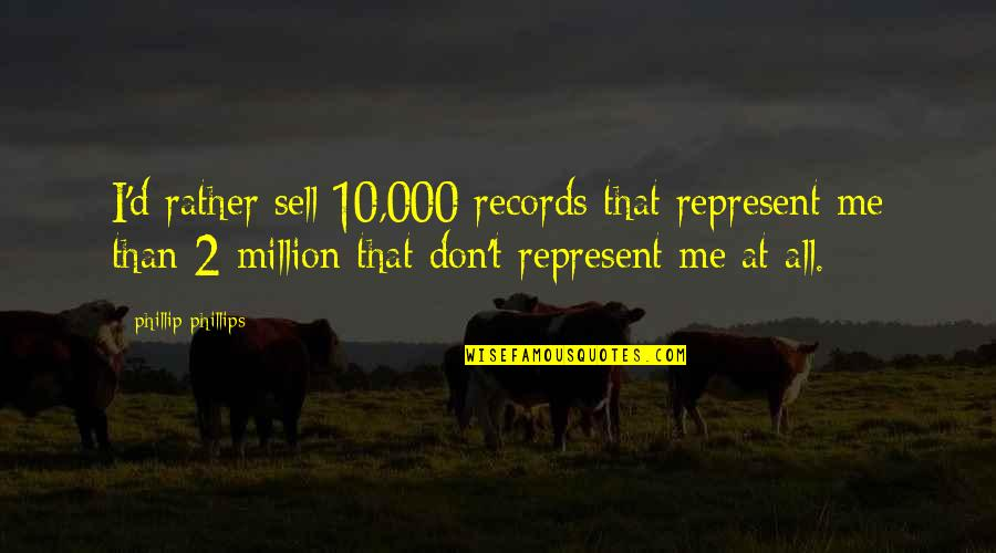 Me Me Me Quotes By Phillip Phillips: I'd rather sell 10,000 records that represent me