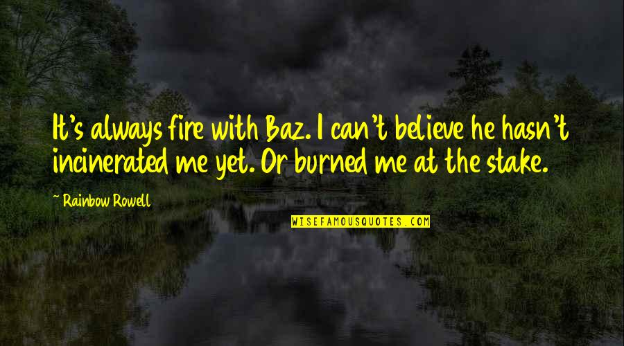 Me Me Me Quotes By Rainbow Rowell: It's always fire with Baz. I can't believe