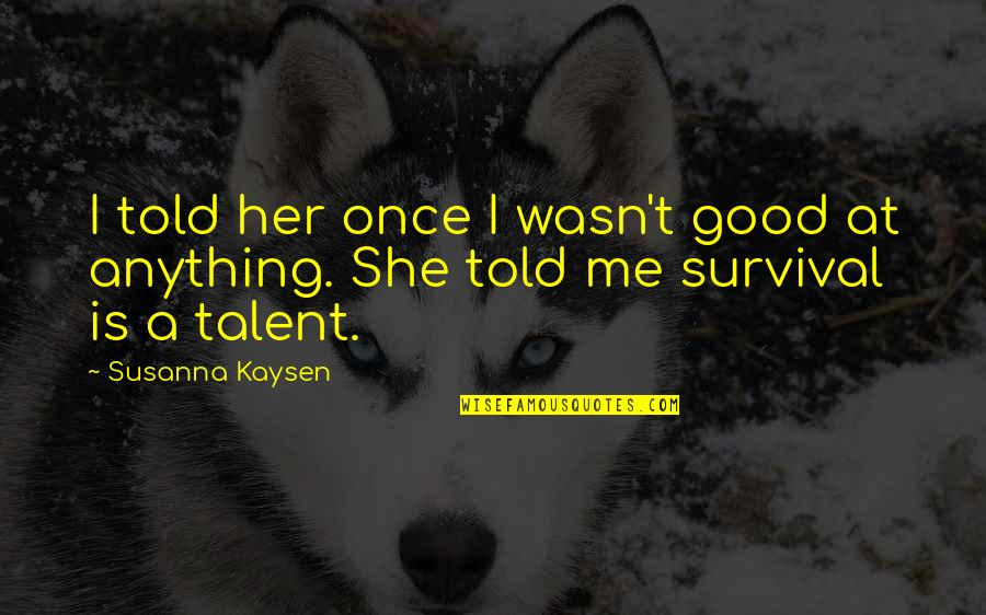 Me Me Me Quotes By Susanna Kaysen: I told her once I wasn't good at