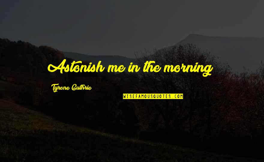 Me Me Me Quotes By Tyrone Guthrie: Astonish me in the morning!