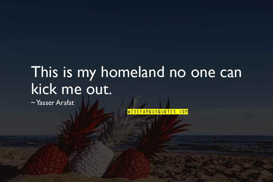 Me Me Me Quotes By Yasser Arafat: This is my homeland no one can kick