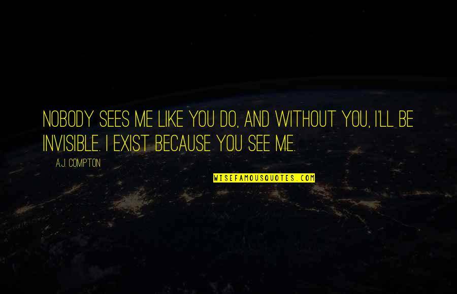 Me Without You Love Quotes By A.J. Compton: Nobody sees me like you do, and without