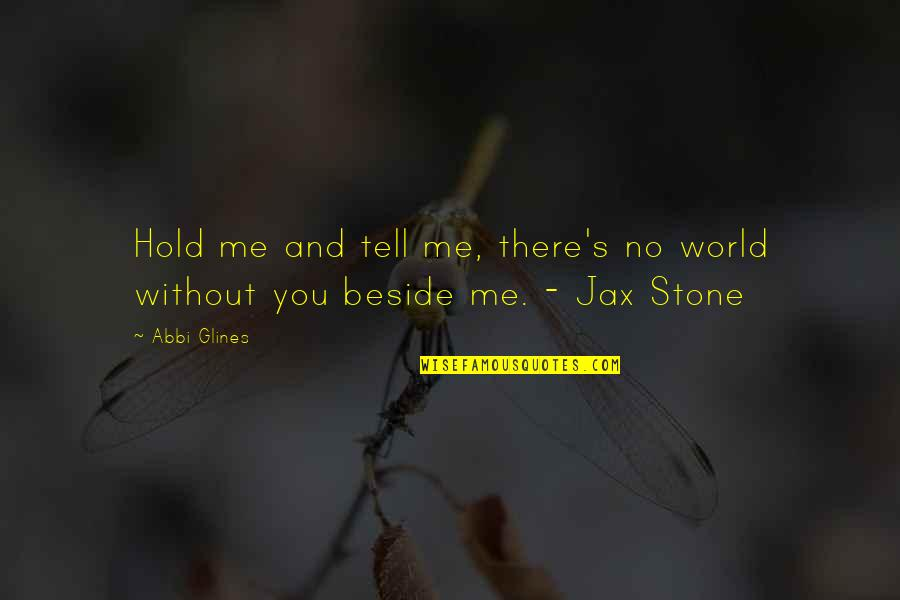 Me Without You Love Quotes By Abbi Glines: Hold me and tell me, there's no world