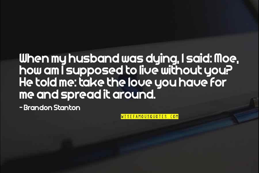 Me Without You Love Quotes By Brandon Stanton: When my husband was dying, I said: Moe,
