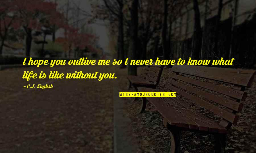 Me Without You Love Quotes By C.J. English: I hope you outlive me so I never
