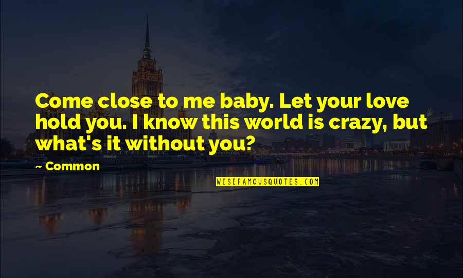 Me Without You Love Quotes By Common: Come close to me baby. Let your love
