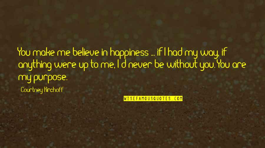 Me Without You Love Quotes By Courtney Kirchoff: You make me believe in happiness ... if