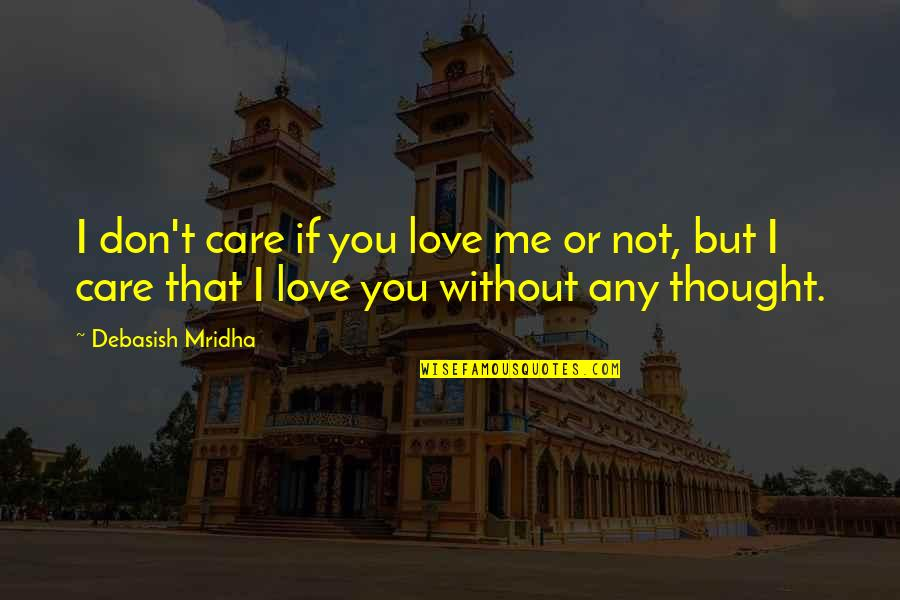 Me Without You Love Quotes By Debasish Mridha: I don't care if you love me or