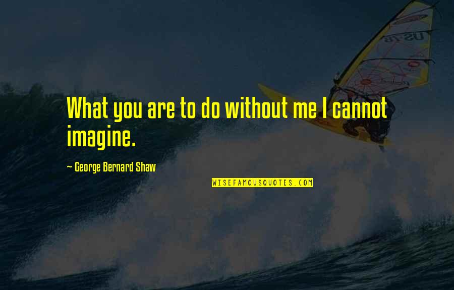Me Without You Love Quotes By George Bernard Shaw: What you are to do without me I