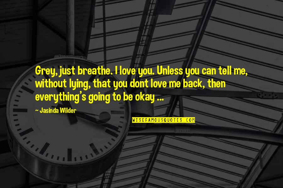 Me Without You Love Quotes By Jasinda Wilder: Grey, just breathe. I love you. Unless you