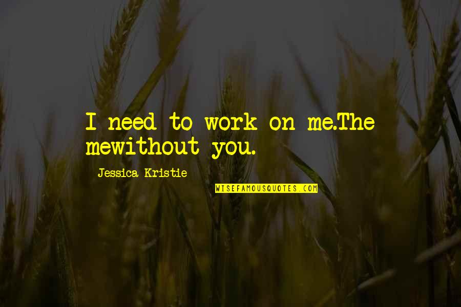 Me Without You Love Quotes By Jessica Kristie: I need to work on me.The mewithout you.