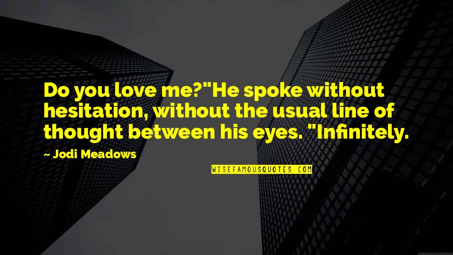 """Me Without You Love Quotes By Jodi Meadows: Do you love me?""""He spoke without hesitation, without"""