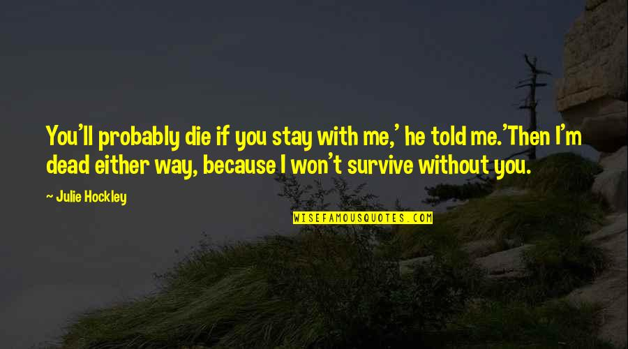 Me Without You Love Quotes By Julie Hockley: You'll probably die if you stay with me,'