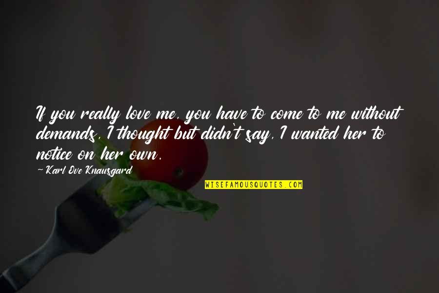 Me Without You Love Quotes By Karl Ove Knausgard: If you really love me, you have to