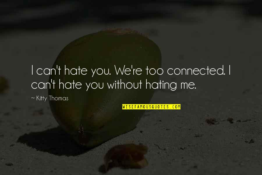 Me Without You Love Quotes By Kitty Thomas: I can't hate you. We're too connected. I