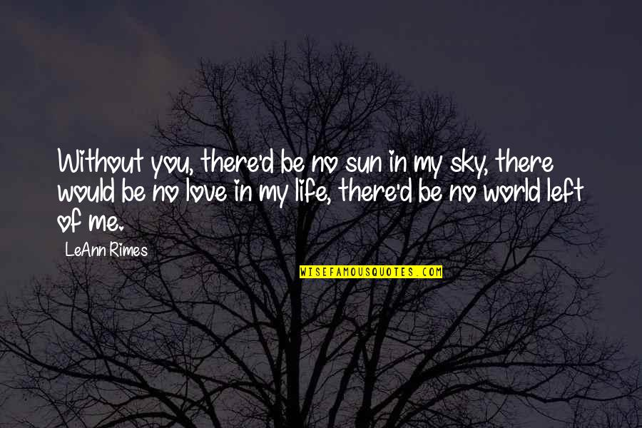 Me Without You Love Quotes By LeAnn Rimes: Without you, there'd be no sun in my