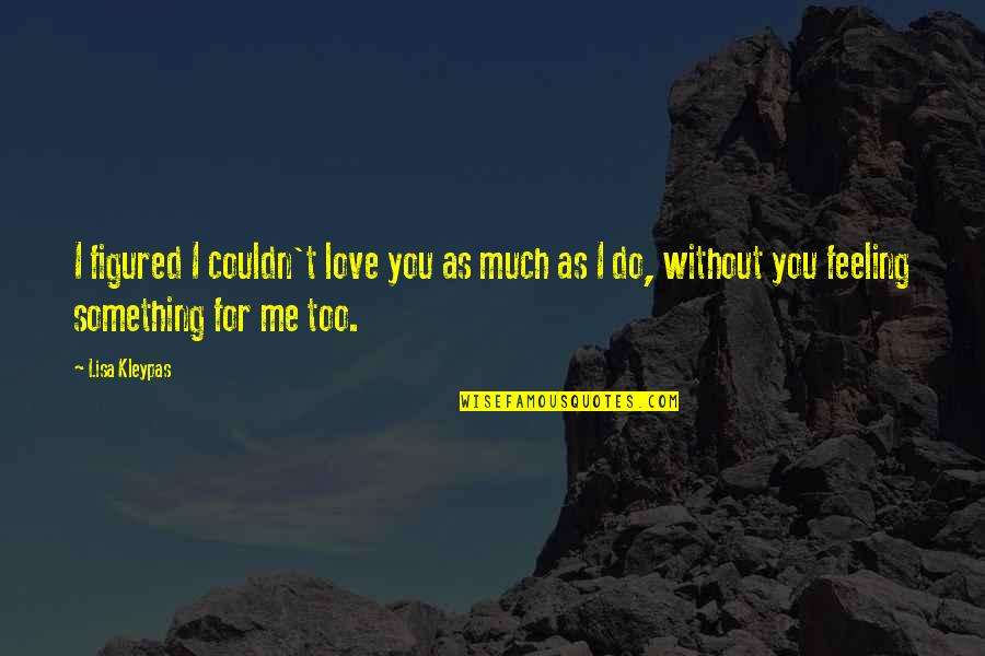 Me Without You Love Quotes By Lisa Kleypas: I figured I couldn't love you as much