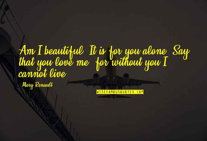 Me Without You Love Quotes By Mary Renault: Am I beautiful? It is for you alone.