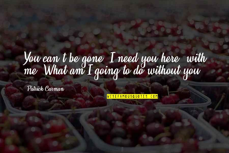 Me Without You Love Quotes By Patrick Carman: You can't be gone. I need you here,
