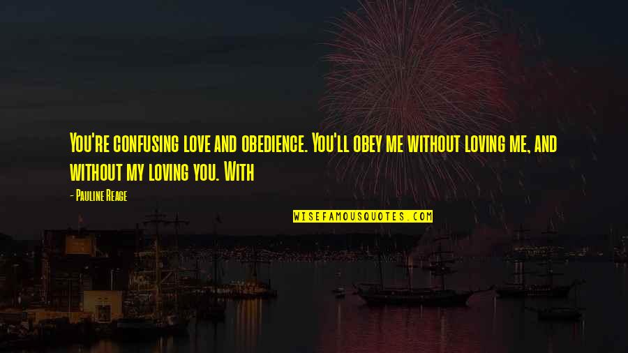 Me Without You Love Quotes By Pauline Reage: You're confusing love and obedience. You'll obey me