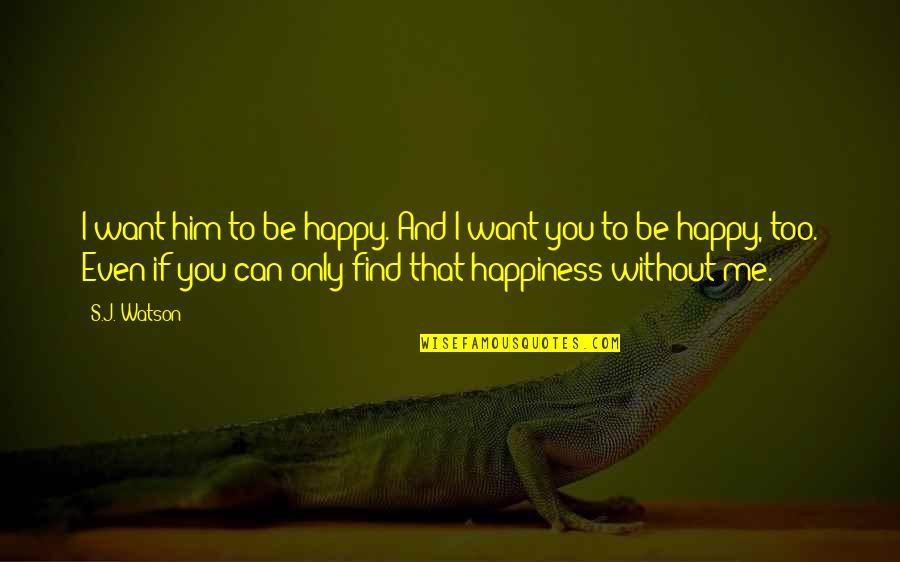 Me Without You Love Quotes By S.J. Watson: I want him to be happy. And I