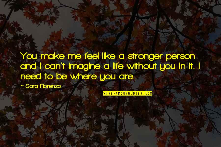Me Without You Love Quotes By Sara Fiorenzo: You make me feel like a stronger person