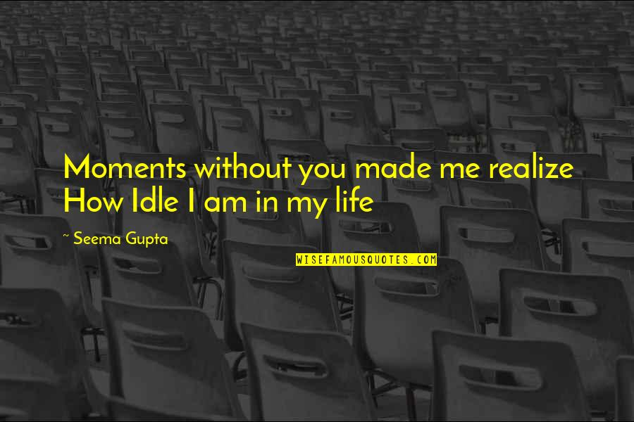 Me Without You Love Quotes By Seema Gupta: Moments without you made me realize How Idle