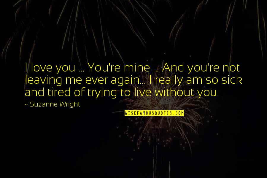 Me Without You Love Quotes By Suzanne Wright: I love you ... You're mine ... And