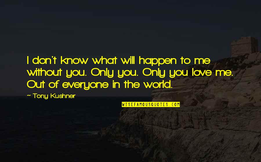 Me Without You Love Quotes By Tony Kushner: I don't know what will happen to me