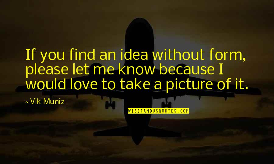 Me Without You Love Quotes By Vik Muniz: If you find an idea without form, please