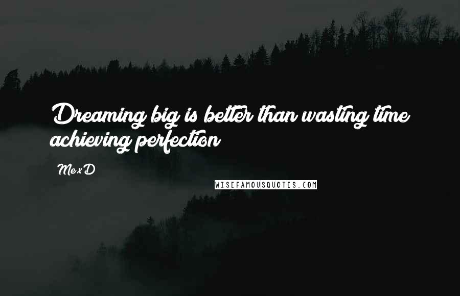 Me XD quotes: Dreaming big is better than wasting time achieving perfection