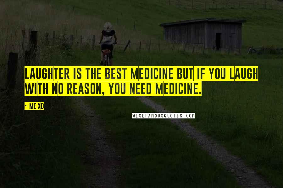 Me XD quotes: Laughter is the best medicine but if you laugh with no reason, you need medicine.