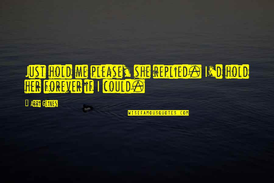 Me You Us Forever Quotes By Abbi Glines: Just hold me please, she replied. I'd hold