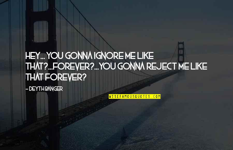 Me You Us Forever Quotes By Deyth Banger: Hey... you gonna ignore me like that?...Forever?...You gonna