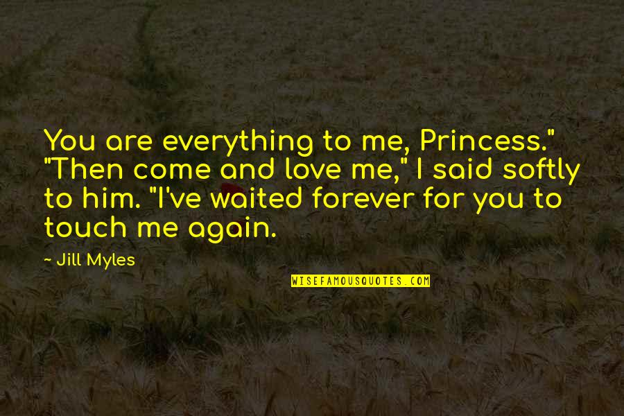 """Me You Us Forever Quotes By Jill Myles: You are everything to me, Princess."""" """"Then come"""