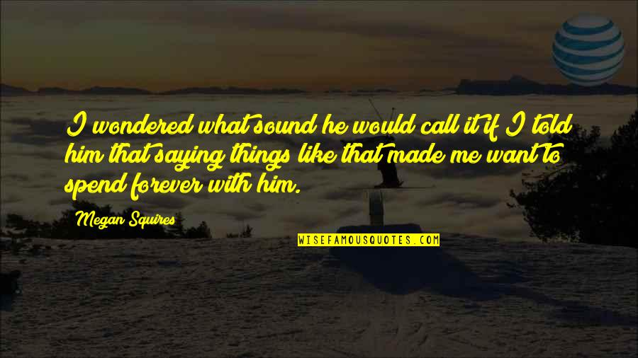 Me You Us Forever Quotes By Megan Squires: I wondered what sound he would call it