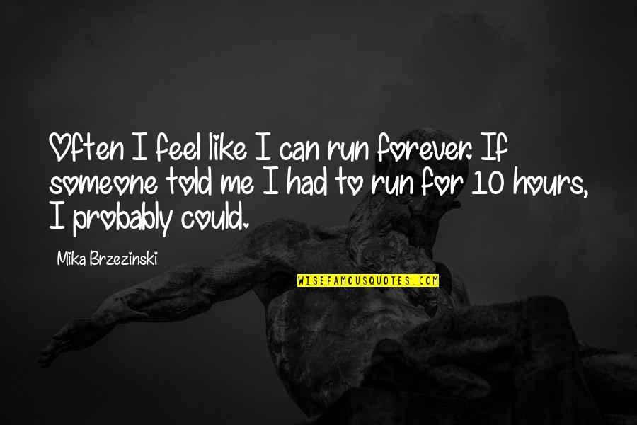Me You Us Forever Quotes By Mika Brzezinski: Often I feel like I can run forever.