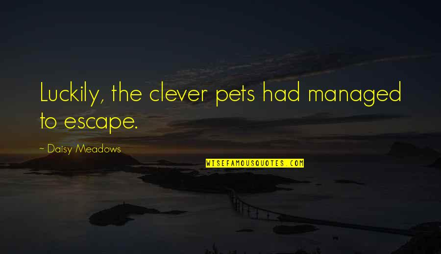Meadows Quotes By Daisy Meadows: Luckily, the clever pets had managed to escape.