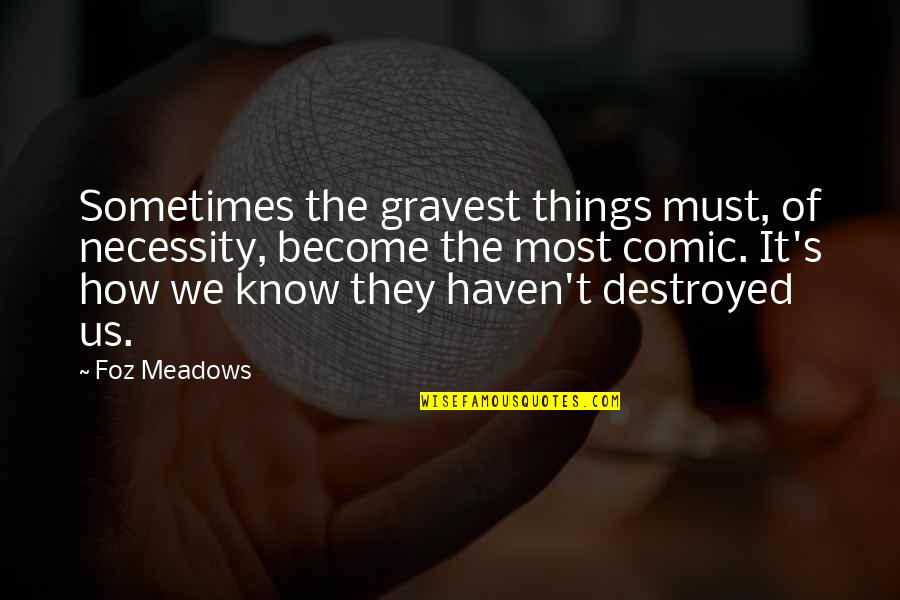 Meadows Quotes By Foz Meadows: Sometimes the gravest things must, of necessity, become