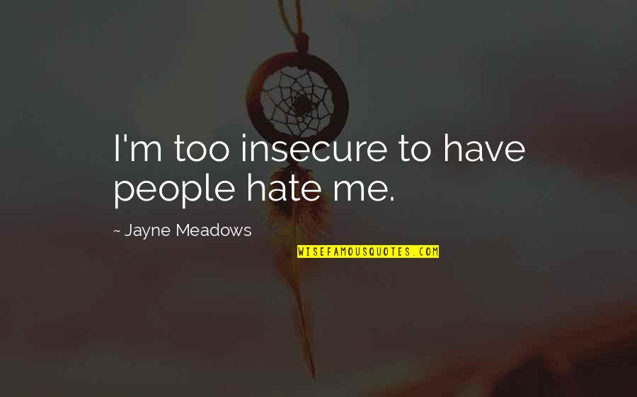 Meadows Quotes By Jayne Meadows: I'm too insecure to have people hate me.