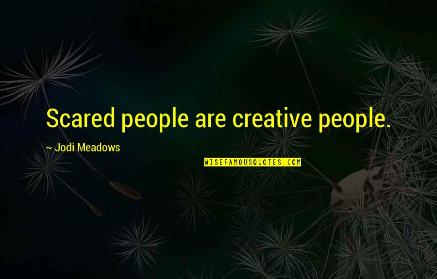 Meadows Quotes By Jodi Meadows: Scared people are creative people.