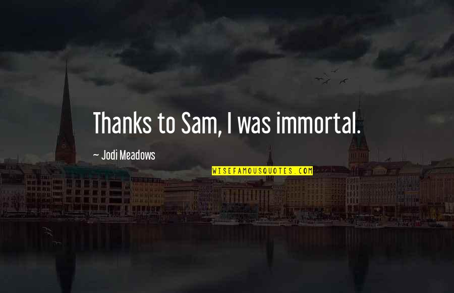 Meadows Quotes By Jodi Meadows: Thanks to Sam, I was immortal.