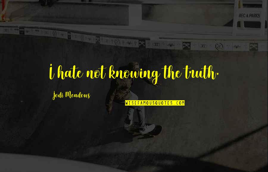 Meadows Quotes By Jodi Meadows: I hate not knowing the truth.