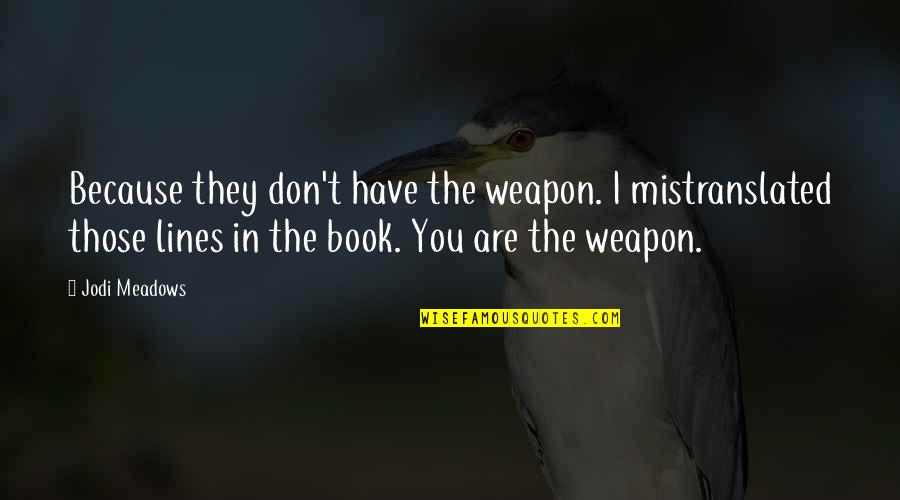 Meadows Quotes By Jodi Meadows: Because they don't have the weapon. I mistranslated