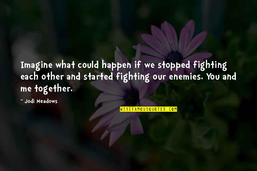 Meadows Quotes By Jodi Meadows: Imagine what could happen if we stopped fighting