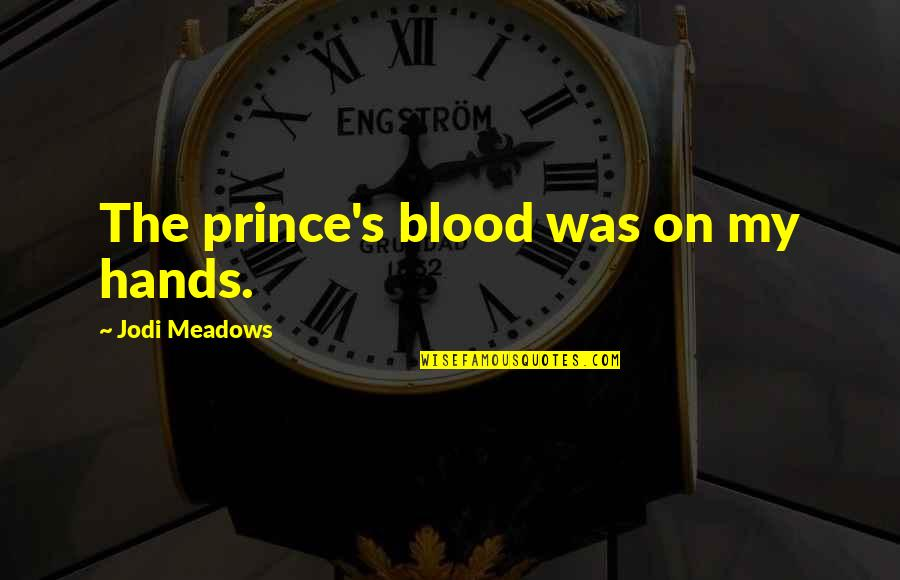 Meadows Quotes By Jodi Meadows: The prince's blood was on my hands.