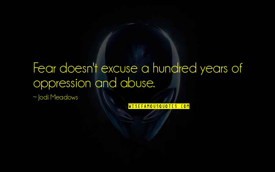 Meadows Quotes By Jodi Meadows: Fear doesn't excuse a hundred years of oppression