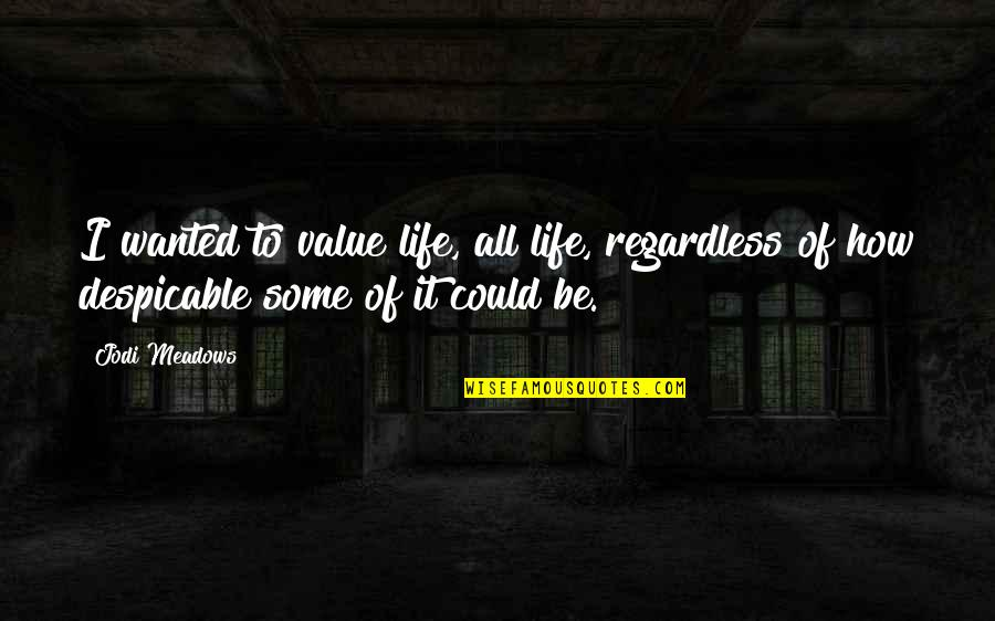 Meadows Quotes By Jodi Meadows: I wanted to value life, all life, regardless